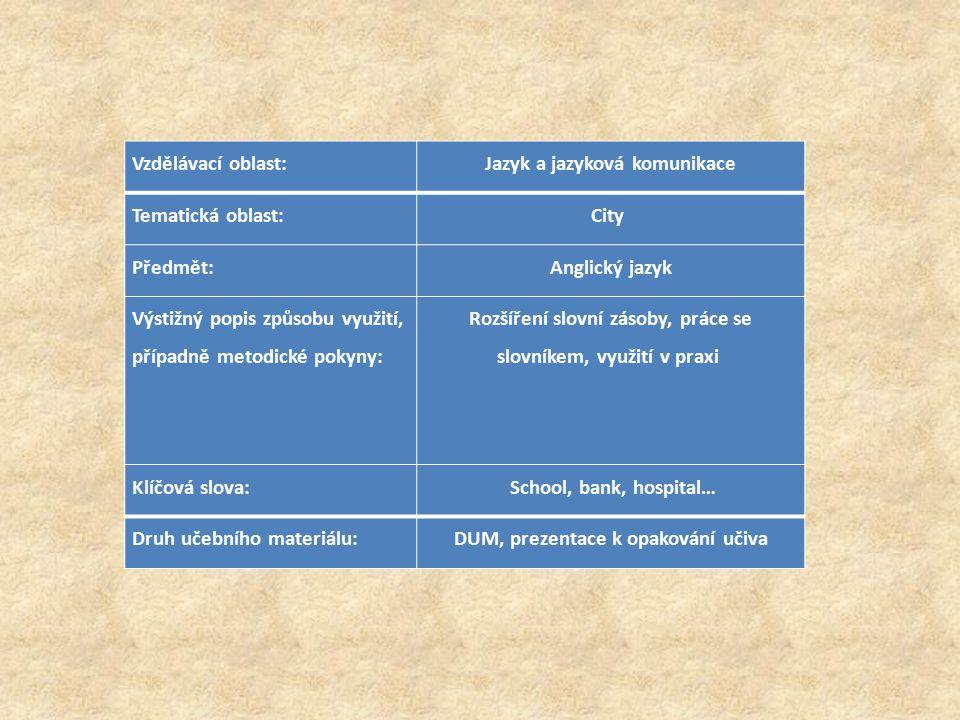 Vzdělávací oblast:Jazyk a jazyková komunikace Tematická oblast:City Předmět:Anglický jazyk Výstižný popis způsobu využití, případně metodické pokyny: Rozšíření slovní zásoby, práce se slovníkem, využití v praxi Klíčová slova: School, bank, hospital… Druh učebního materiálu:DUM, prezentace k opakování učiva