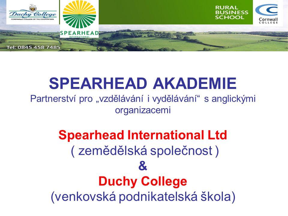"""SPEARHEAD AKADEMIE Partnerství pro """"vzdělávání i vydělávání s anglickými organizacemi Spearhead International Ltd ( zemědělská společnost ) & Duchy College (venkovská podnikatelská škola)"""