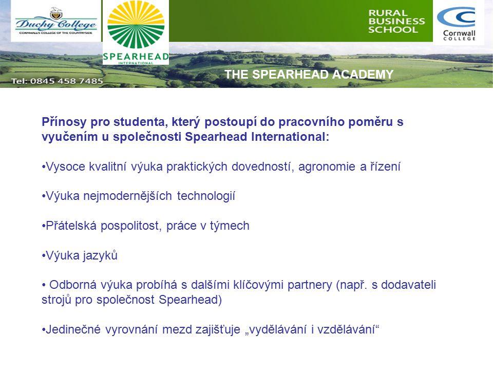 Přínosy pro studenta, který postoupí do pracovního poměru s vyučením u společnosti Spearhead International: Vysoce kvalitní výuka praktických dovedností, agronomie a řízení Výuka nejmodernějších technologií Přátelská pospolitost, práce v týmech Výuka jazyků Odborná výuka probíhá s dalšími klíčovými partnery (např.