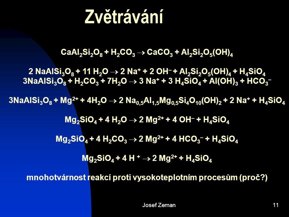 Josef Zeman11 Zvětrávání CaAl 2 Si 2 O 8 + H 2 CO 3  CaCO 3 + Al 2 Si 2 O 5 (OH) 4 2 NaAlSi 3 O 8 + 11 H 2 O  2 Na + + 2 OH – + Al 2 Si 2 O 5 (OH) 4