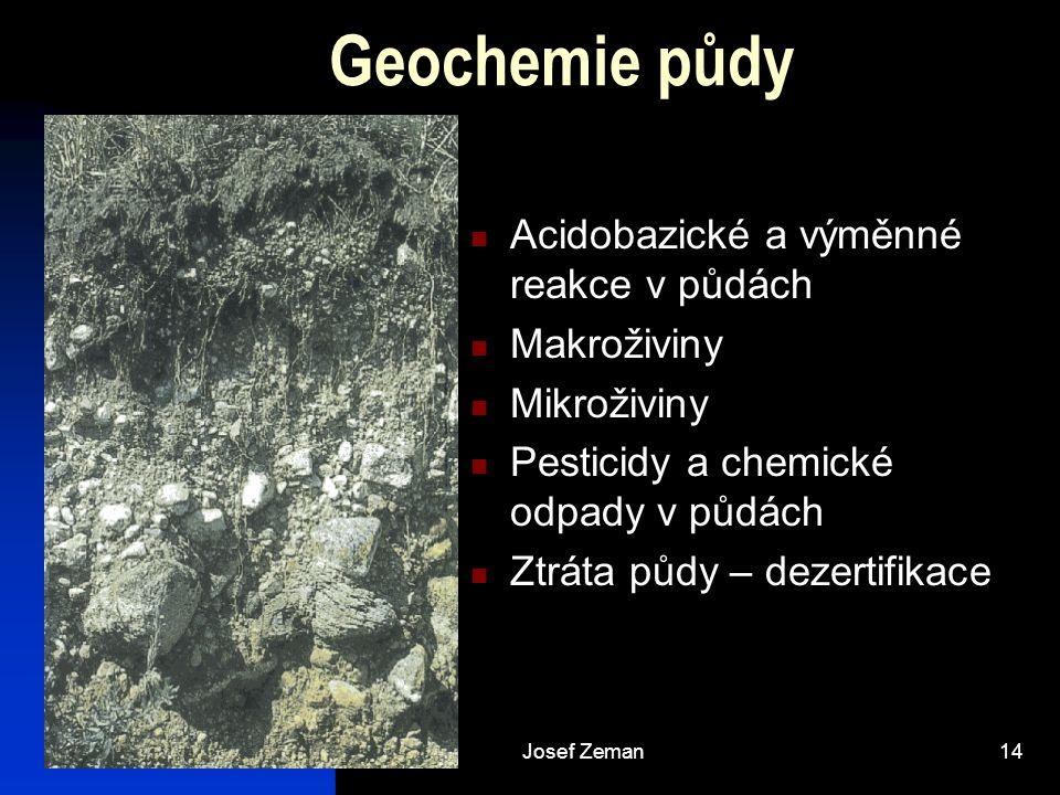 Josef Zeman14 Geochemie půdy Acidobazické a výměnné reakce v půdách Makroživiny Mikroživiny Pesticidy a chemické odpady v půdách Ztráta půdy – dezerti