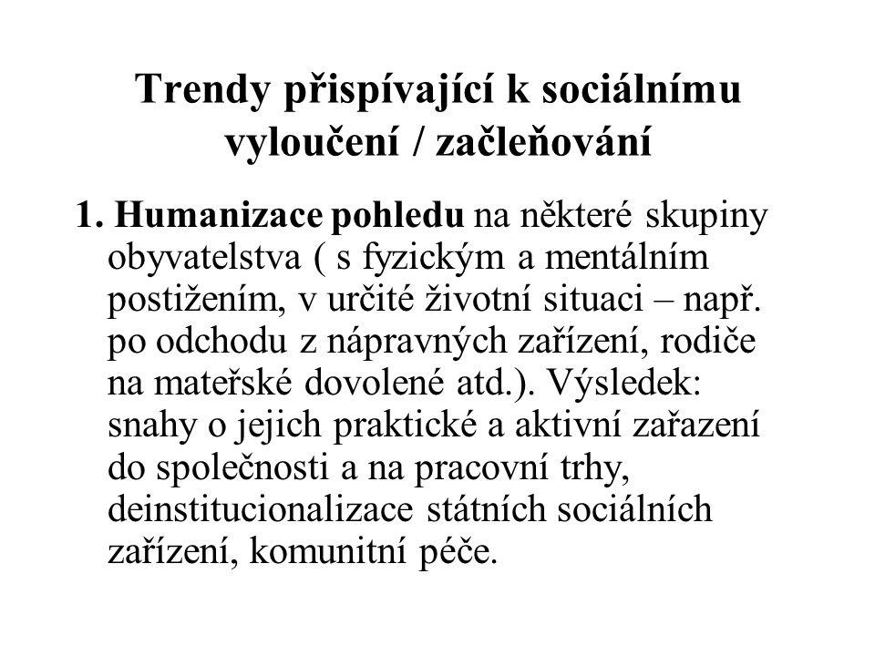 Trendy přispívající k sociálnímu vyloučení / začleňování 1. Humanizace pohledu na některé skupiny obyvatelstva ( s fyzickým a mentálním postižením, v