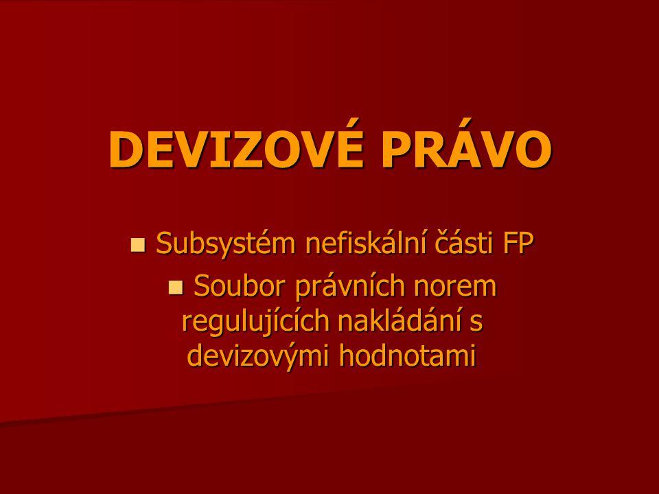 DEVIZOVÉ PRÁVO Subsystém nefiskální části FP Subsystém nefiskální části FP Soubor právních norem regulujících nakládání s devizovými hodnotami Soubor