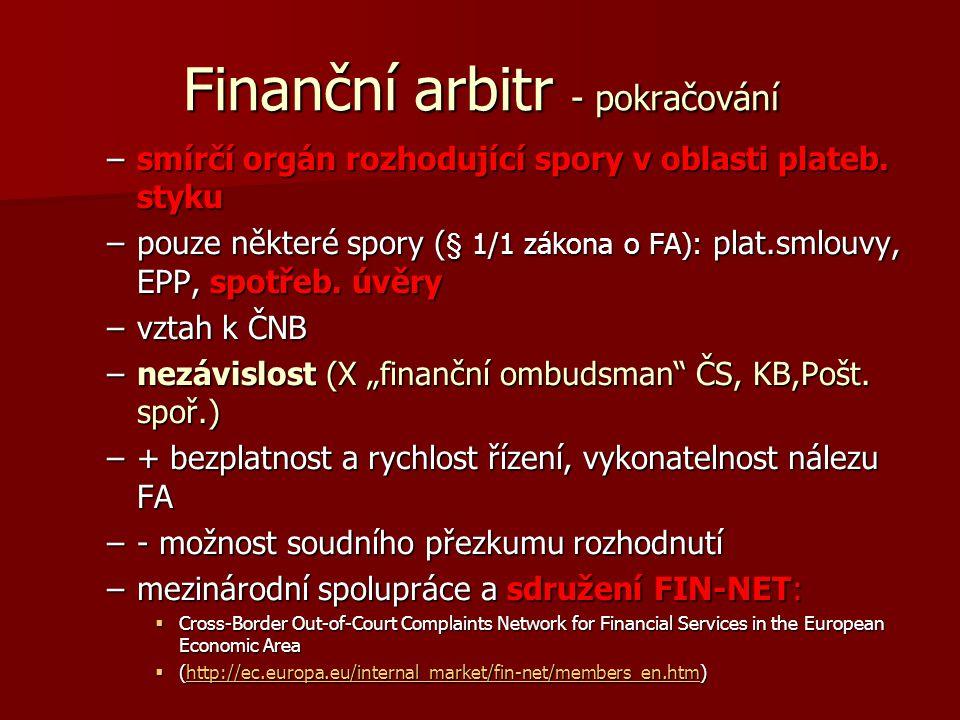 Finanční arbitr - pokračování –smírčí orgán rozhodující spory v oblasti plateb. styku –pouze některé spory ( § 1/1 zákona o FA): plat.smlouvy, EPP, sp