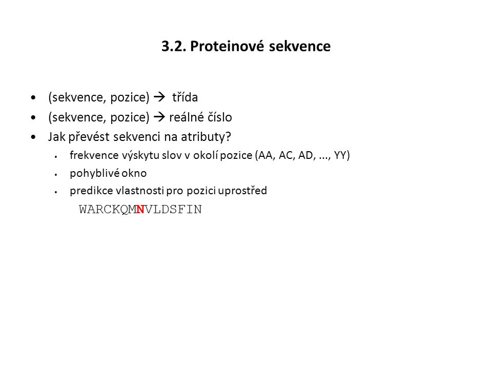 3.2. Proteinové sekvence (sekvence, pozice)  třída (sekvence, pozice)  reálné číslo Jak převést sekvenci na atributy? frekvence výskytu slov v okolí