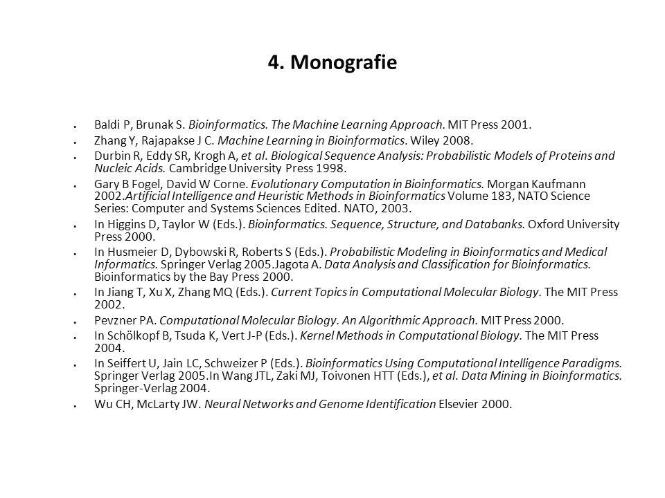 4. Monografie Baldi P, Brunak S. Bioinformatics. The Machine Learning Approach. MIT Press 2001. Zhang Y, Rajapakse J C. Machine Learning in Bioinforma