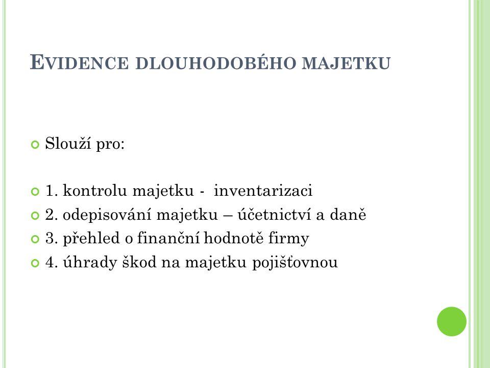 E VIDENCE DLOUHODOBÉHO MAJETKU Slouží pro: 1. kontrolu majetku - inventarizaci 2. odepisování majetku – účetnictví a daně 3. přehled o finanční hodnot