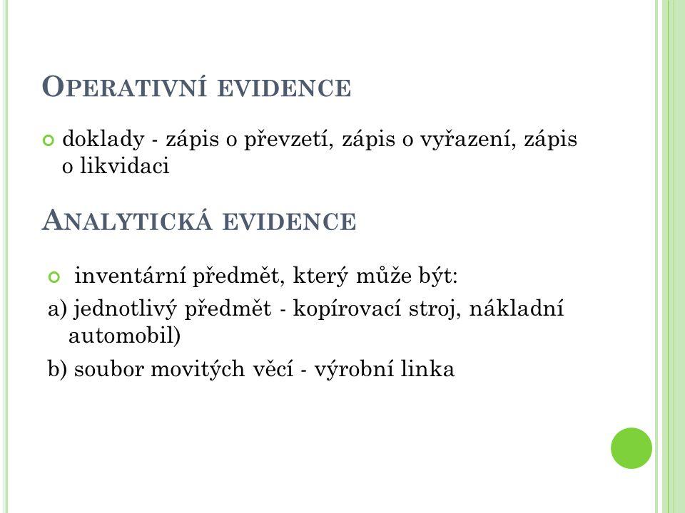 O PERATIVNÍ EVIDENCE doklady - zápis o převzetí, zápis o vyřazení, zápis o likvidaci A NALYTICKÁ EVIDENCE inventární předmět, který může být: a) jedno