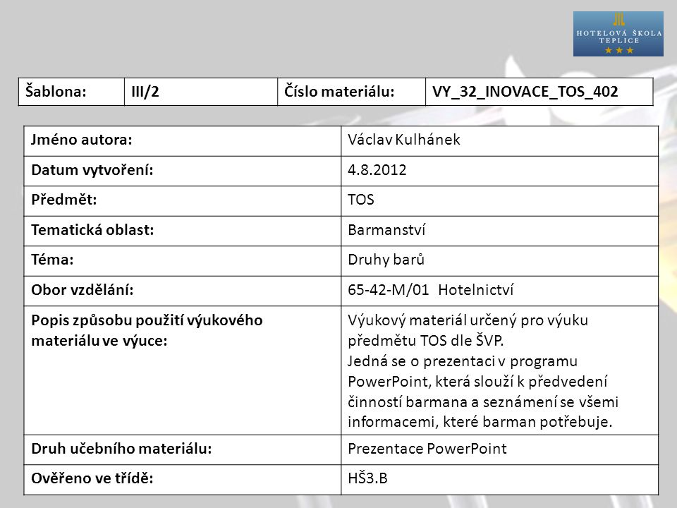 Šablona:III/2Číslo materiálu:VY_32_INOVACE_TOS_402 Jméno autora:Václav Kulhánek Datum vytvoření:4.8.2012 Předmět:TOS Tematická oblast:Barmanství Téma:Druhy barů Obor vzdělání:65-42-M/01 Hotelnictví Popis způsobu použití výukového materiálu ve výuce: Výukový materiál určený pro výuku předmětu TOS dle ŠVP.