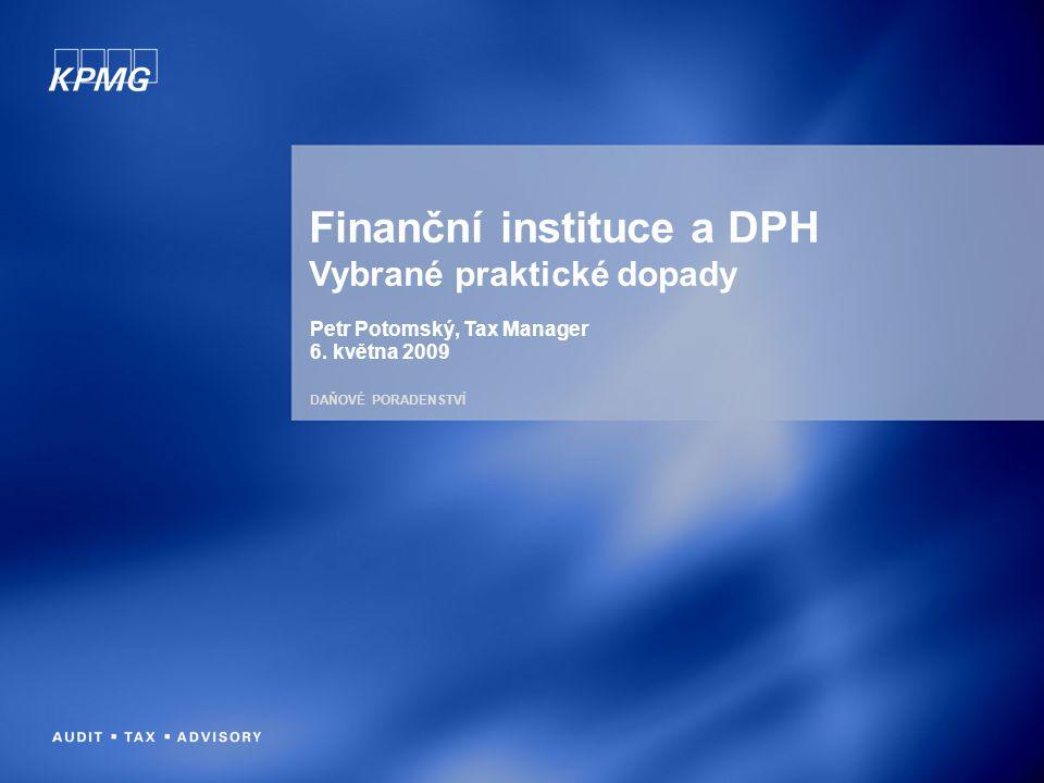 DAŇOVÉ PORADENSTVÍ Finanční instituce a DPH Vybrané praktické dopady Petr Potomský, Tax Manager 6. května 2009