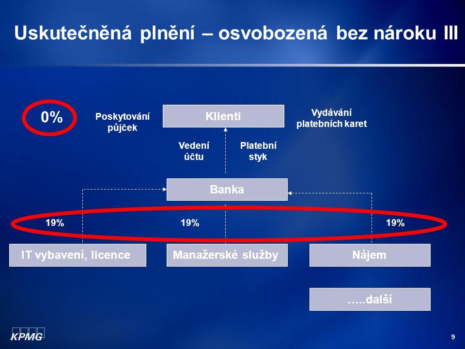 9 Uskutečněná plnění – osvobozená bez nároku III Banka IT vybavení, licenceManažerské službyNájem 19% Klienti Vedení účtu Platební styk Poskytování pů