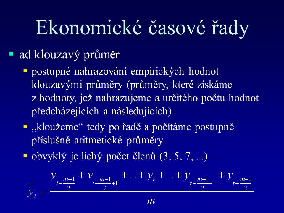 """Ekonomické časové řady  ad klouzavý průměr  postupné nahrazování empirických hodnot klouzavými průměry (průměry, které získáme z hodnoty, jež nahrazujeme a určitého počtu hodnot předcházejících a následujících)  """"kloužeme tedy po řadě a počítáme postupně příslušné aritmetické průměry  obvyklý je lichý počet členů (3, 5, 7,...)"""