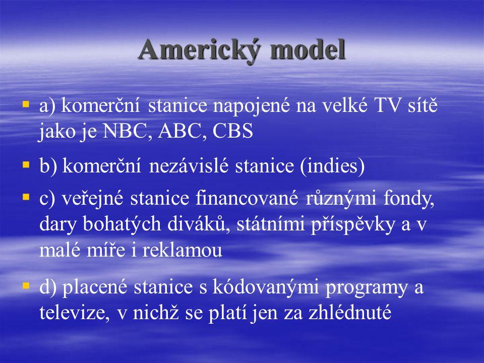 Americký model   a) komerční stanice napojené na velké TV sítě jako je NBC, ABC, CBS  b) komerční nezávislé stanice (indies)  c) veřejné stanice financované různými fondy, dary bohatých diváků, státními příspěvky a v malé míře i reklamou  d) placené stanice s kódovanými programy a televize, v nichž se platí jen za zhlédnuté