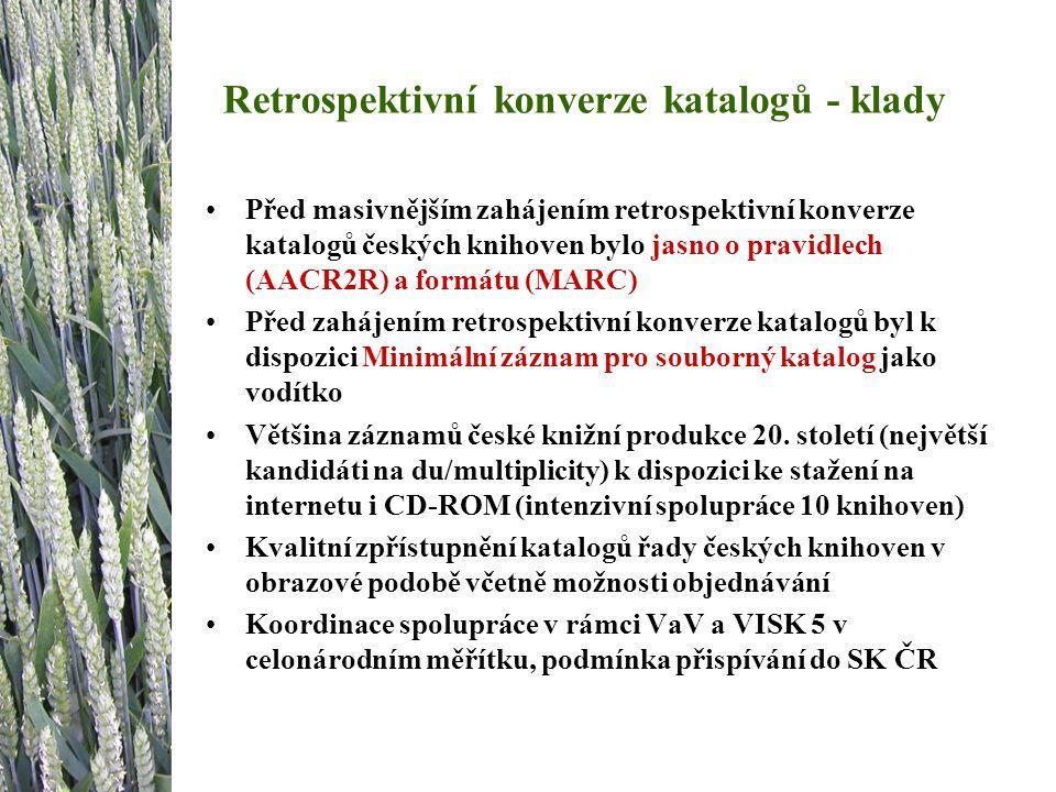 Retrospektivní konverze katalogů - klady Před masivnějším zahájením retrospektivní konverze katalogů českých knihoven bylo jasno o pravidlech (AACR2R) a formátu (MARC) Před zahájením retrospektivní konverze katalogů byl k dispozici Minimální záznam pro souborný katalog jako vodítko Většina záznamů české knižní produkce 20.