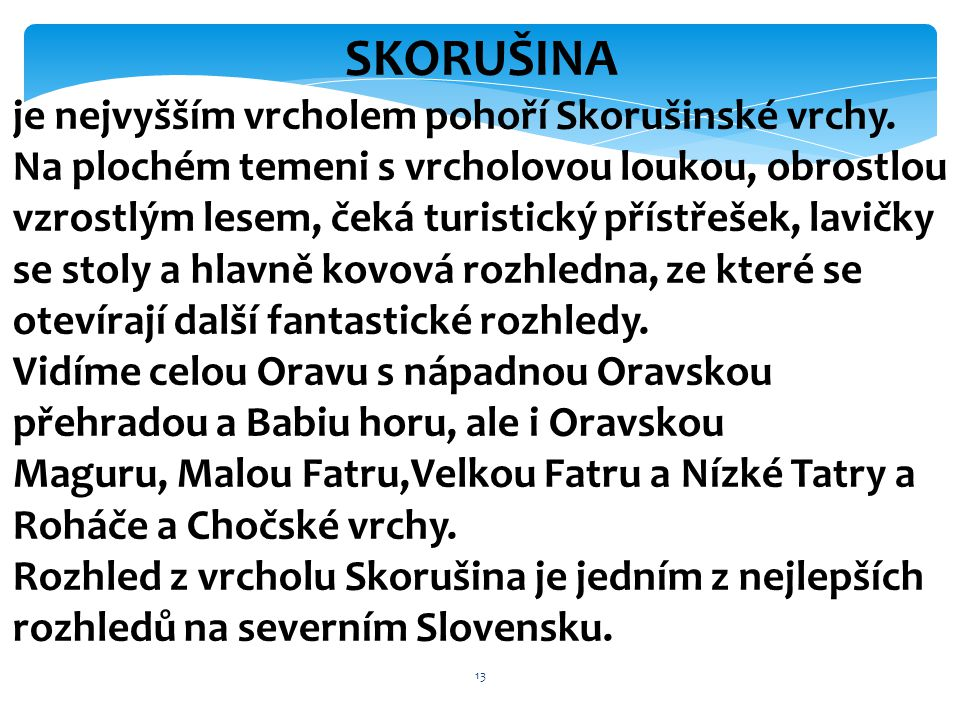 13 SKORUŠINA je nejvyšším vrcholem pohoří Skorušinské vrchy. Na plochém temeni s vrcholovou loukou, obrostlou vzrostlým lesem, čeká turistický přístře