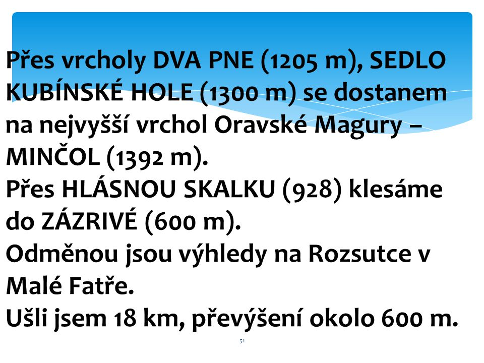 Přes vrcholy DVA PNE (1205 m), SEDLO KUBÍNSKÉ HOLE (1300 m) se dostanem na nejvyšší vrchol Oravské Magury – MINČOL (1392 m). Přes HLÁSNOU SKALKU (928)