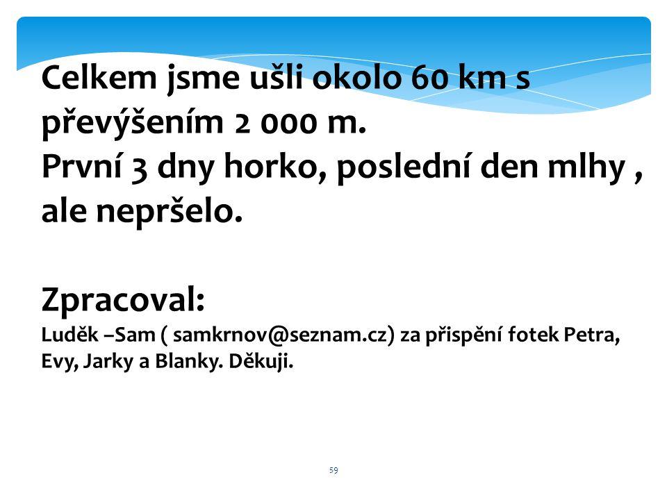 59 Celkem jsme ušli okolo 60 km s převýšením 2 000 m. První 3 dny horko, poslední den mlhy, ale nepršelo. Zpracoval: Luděk –Sam ( samkrnov@seznam.cz)