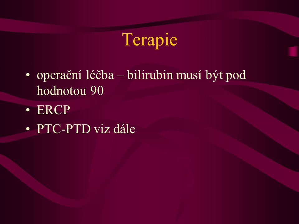 Terapie operační léčba – bilirubin musí být pod hodnotou 90 ERCP PTC-PTD viz dále