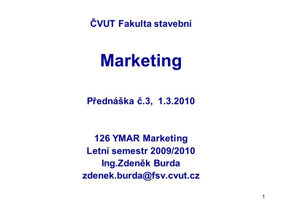 1 ČVUT Fakulta stavební Marketing Přednáška č.3, 1.3.2010 126 YMAR Marketing Letní semestr 2009/2010 Ing.Zdeněk Burda zdenek.burda@fsv.cvut.cz