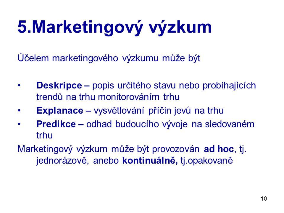 10 5.Marketingový výzkum Účelem marketingového výzkumu může být Deskripce – popis určitého stavu nebo probíhajících trendů na trhu monitorováním trhu Explanace – vysvětlování příčin jevů na trhu Predikce – odhad budoucího vývoje na sledovaném trhu Marketingový výzkum může být provozován ad hoc, tj.