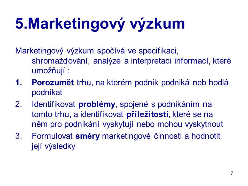 7 5.Marketingový výzkum Marketingový výzkum spočívá ve specifikaci, shromažďování, analýze a interpretaci informací, které umožňují : 1.Porozumět trhu, na kterém podnik podniká neb hodlá podnikat 2.Identifikovat problémy, spojené s podnikáním na tomto trhu, a identifikovat příležitosti, které se na něm pro podnikání vyskytují nebo mohou vyskytnout 3.Formulovat směry marketingové činnosti a hodnotit její výsledky