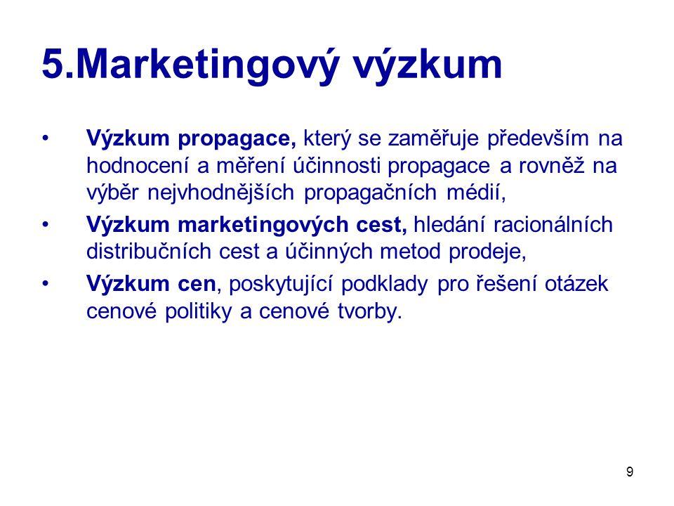 9 5.Marketingový výzkum Výzkum propagace, který se zaměřuje především na hodnocení a měření účinnosti propagace a rovněž na výběr nejvhodnějších propagačních médií, Výzkum marketingových cest, hledání racionálních distribučních cest a účinných metod prodeje, Výzkum cen, poskytující podklady pro řešení otázek cenové politiky a cenové tvorby.