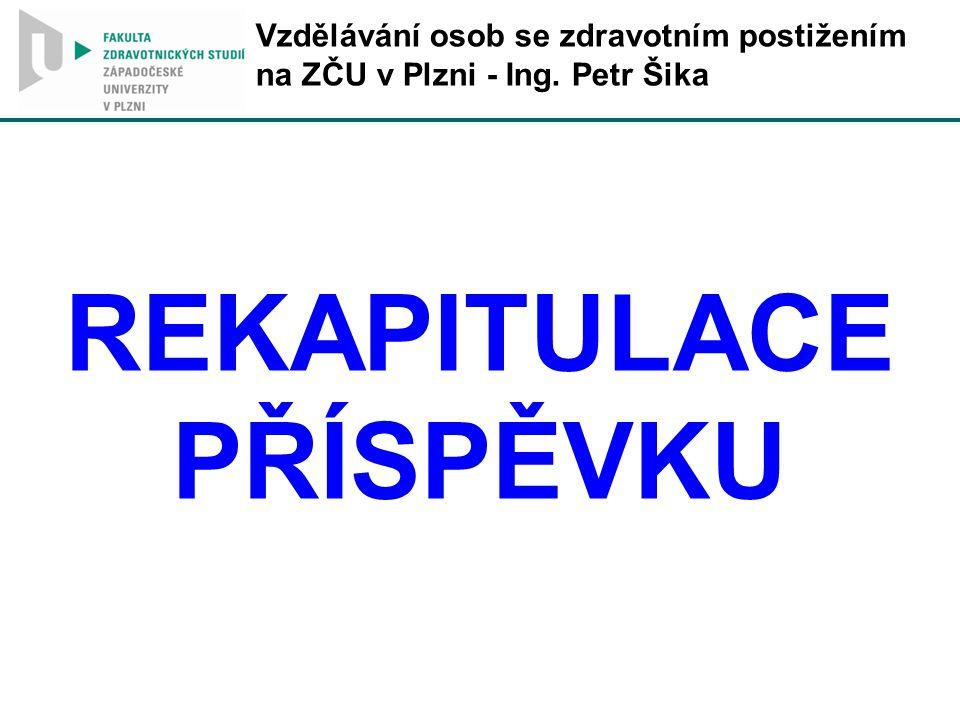 Vzdělávání osob se zdravotním postižením na ZČU v Plzni - Ing. Petr Šika REKAPITULACE PŘÍSPĚVKU