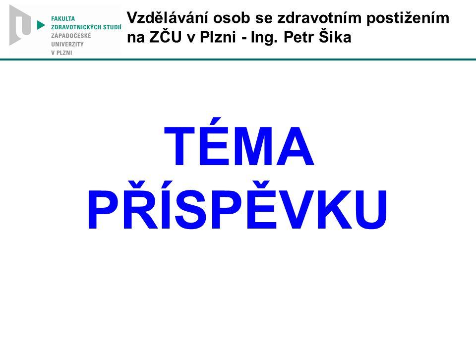 TÉMA PŘÍSPĚVKU Vzdělávání osob se zdravotním postižením na ZČU v Plzni - Ing. Petr Šika