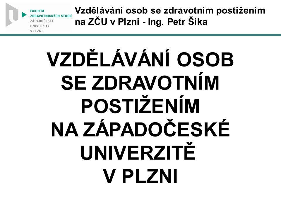 VZDĚLÁVÁNÍ OSOB SE ZDRAVOTNÍM POSTIŽENÍM NA ZÁPADOČESKÉ UNIVERZITĚ V PLZNI Vzdělávání osob se zdravotním postižením na ZČU v Plzni - Ing.