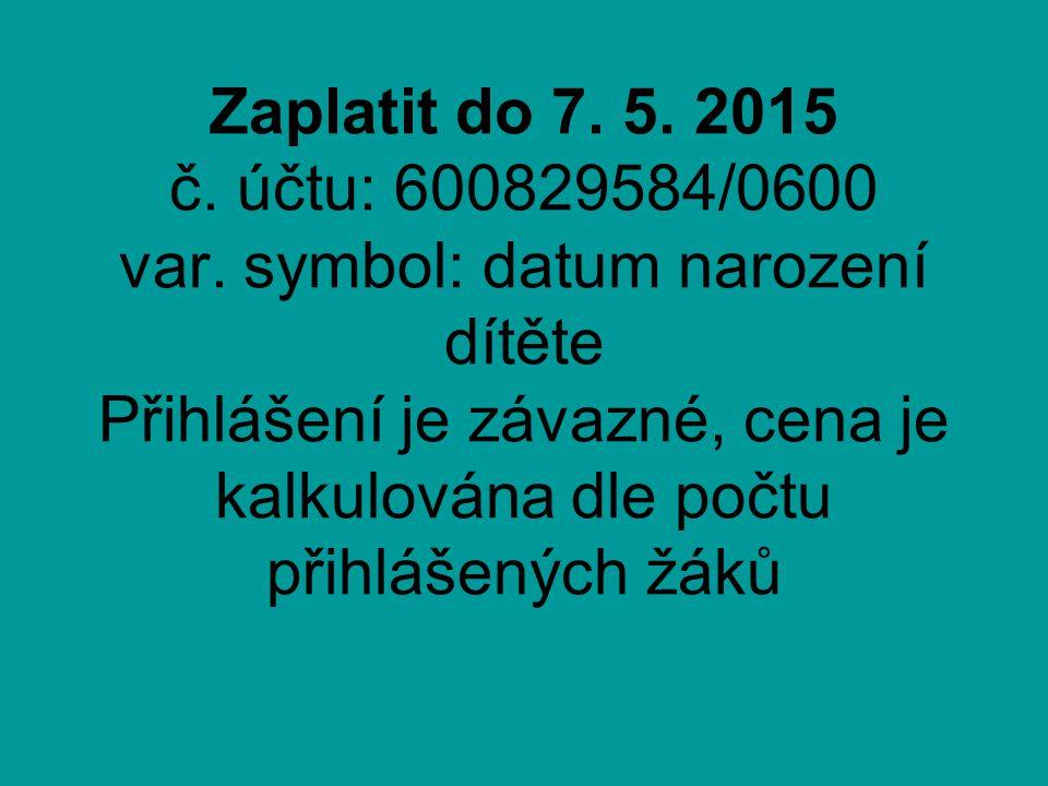 Zaplatit do 7. 5. 2015 č. účtu: 600829584/0600 var.