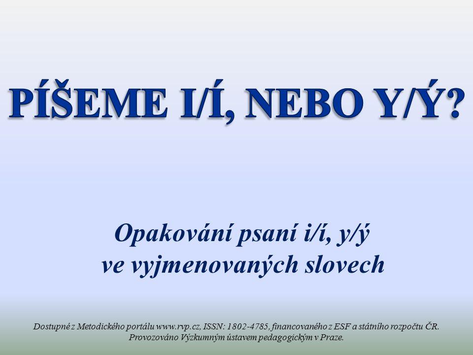 Opakování psaní i/í, y/ý ve vyjmenovaných slovech Dostupné z Metodického portálu www.rvp.cz, ISSN: 1802-4785, financovaného z ESF a státního rozpočtu ČR.