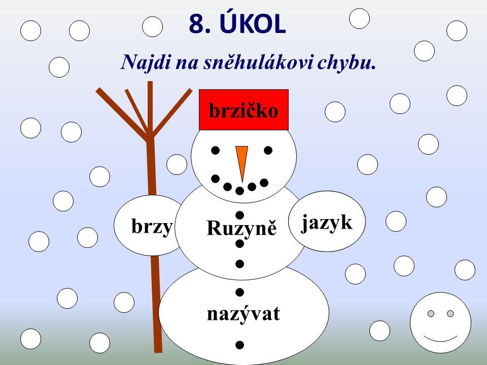 7. ÚKOL Hoď sněhové koule na slova vyjmenovaná v jiném tvaru. vy, vysokého, výška, výskot, povyky, vytí, vyje, vysoká, zvykáš, vyžle, žvýkačka, žvýkám