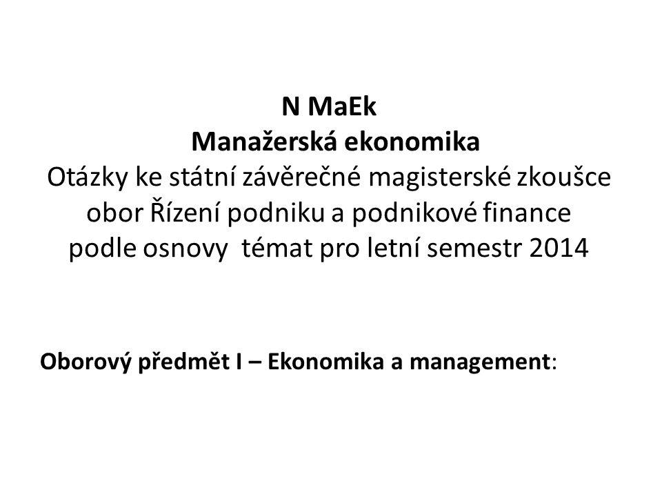N MaEk Manažerská ekonomika Otázky ke státní závěrečné magisterské zkoušce obor Řízení podniku a podnikové finance podle osnovy témat pro letní semestr 2014 Oborový předmět I – Ekonomika a management: