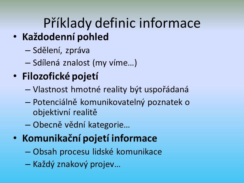 Příklady definic informace Každodenní pohled – Sdělení, zpráva – Sdílená znalost (my víme…) Filozofické pojetí – Vlastnost hmotné reality být uspořádaná – Potenciálně komunikovatelný poznatek o objektivní realitě – Obecně vědní kategorie… Komunikační pojetí informace – Obsah procesu lidské komunikace – Každý znakový projev…