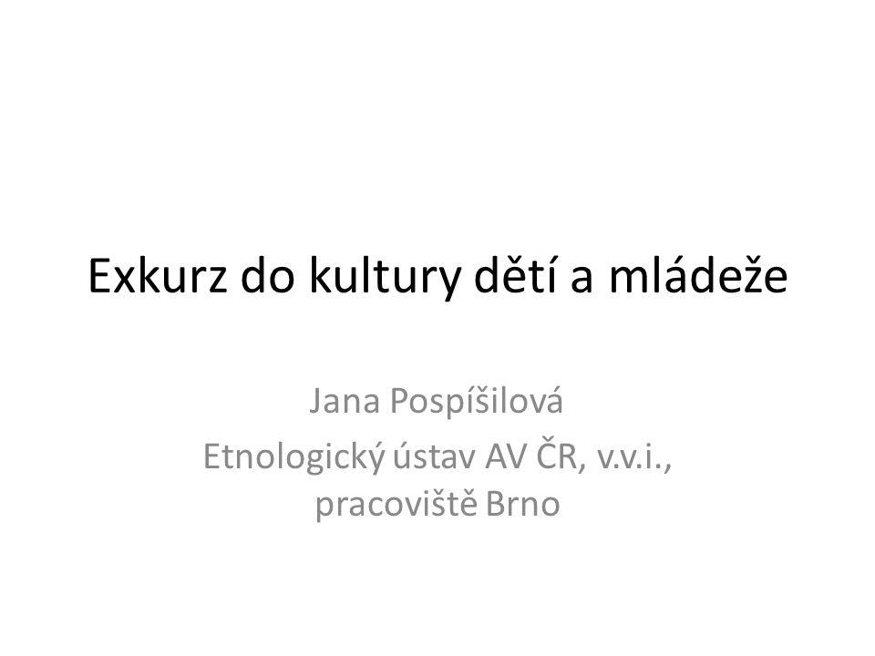 Exkurz do kultury dětí a mládeže Jana Pospíšilová Etnologický ústav AV ČR, v.v.i., pracoviště Brno