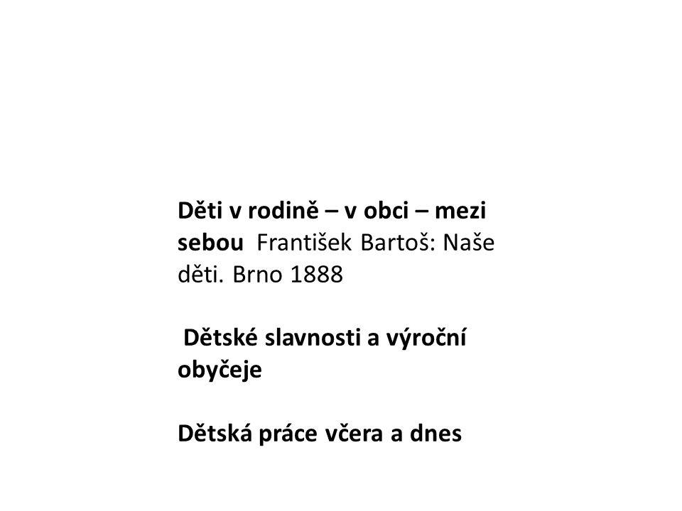 Děti v rodině – v obci – mezi sebou František Bartoš: Naše děti. Brno 1888 Dětské slavnosti a výroční obyčeje Dětská práce včera a dnes