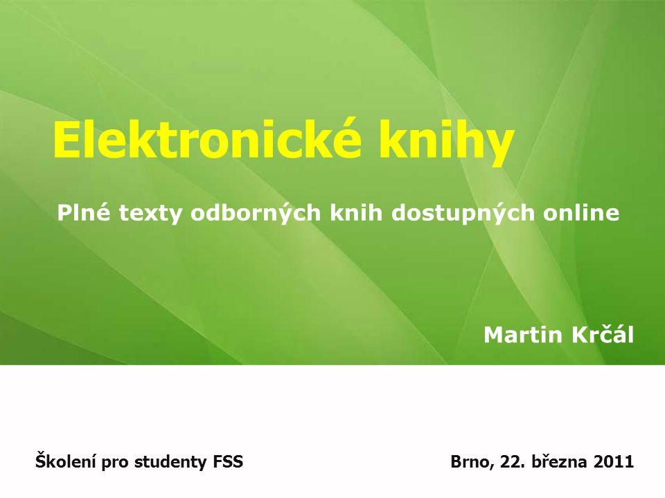Elektronické knihy Martin Krčál Školení pro studenty FSSBrno, 22. března 2011 Plné texty odborných knih dostupných online