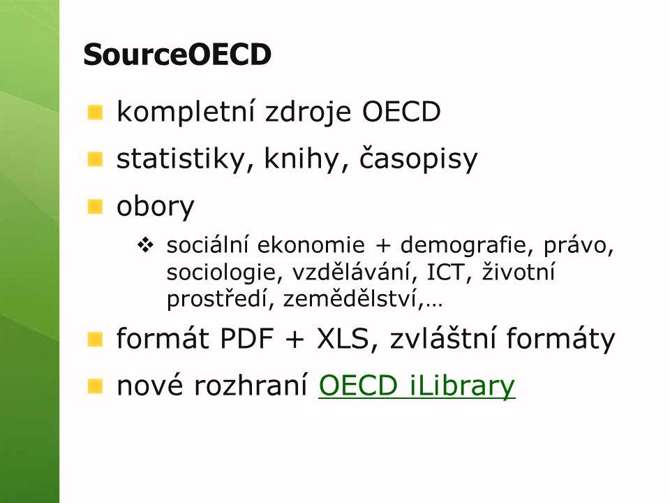 SourceOECD kompletní zdroje OECD statistiky, knihy, časopisy obory  sociální ekonomie + demografie, právo, sociologie, vzdělávání, ICT, životní prostředí, zemědělství,… formát PDF + XLS, zvláštní formáty nové rozhraní OECD iLibraryOECD iLibrary