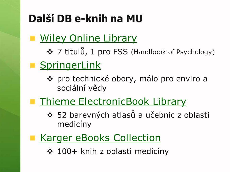 Další DB e-knih na MU Wiley Online Library  7 titulů, 1 pro FSS (Handbook of Psychology) SpringerLink  pro technické obory, málo pro enviro a sociální vědy Thieme ElectronicBook Library  52 barevných atlasů a učebnic z oblasti medicíny Karger eBooks Collection  100+ knih z oblasti medicíny