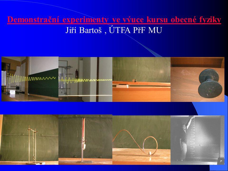 Demonstrační experimenty ve výuce kursu obecné fyziky Jiří Bartoš, ÚTFA PřF MU