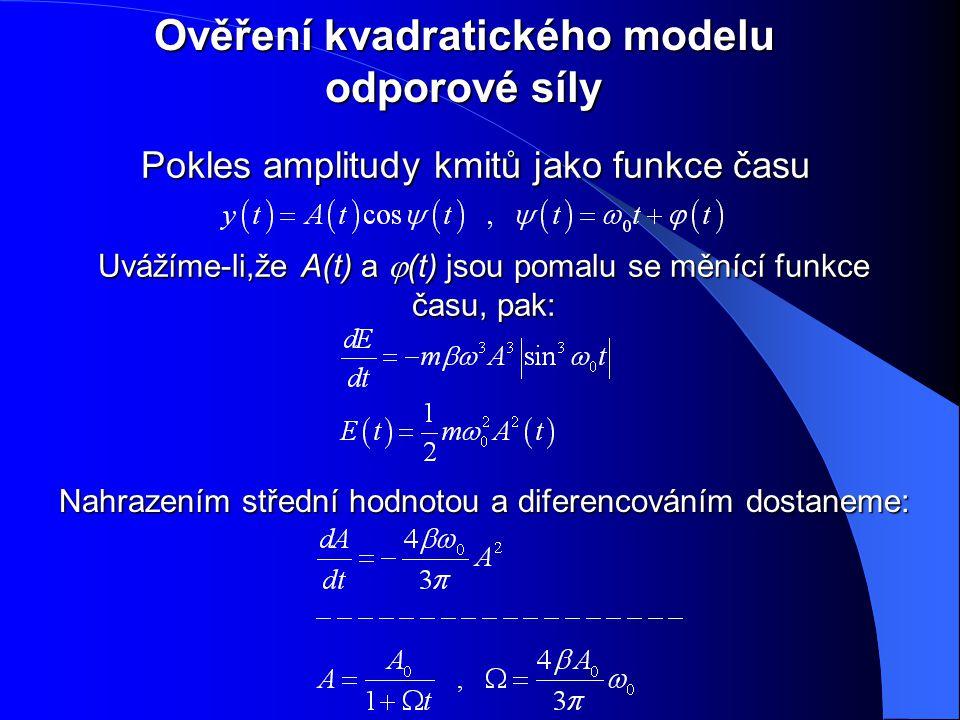 Ověření kvadratického modelu odporové síly Pokles amplitudy kmitů jako funkce času Uvážíme-li,že A(t) a  (t) jsou pomalu se měnící funkce času, pak: Nahrazením střední hodnotou a diferencováním dostaneme: