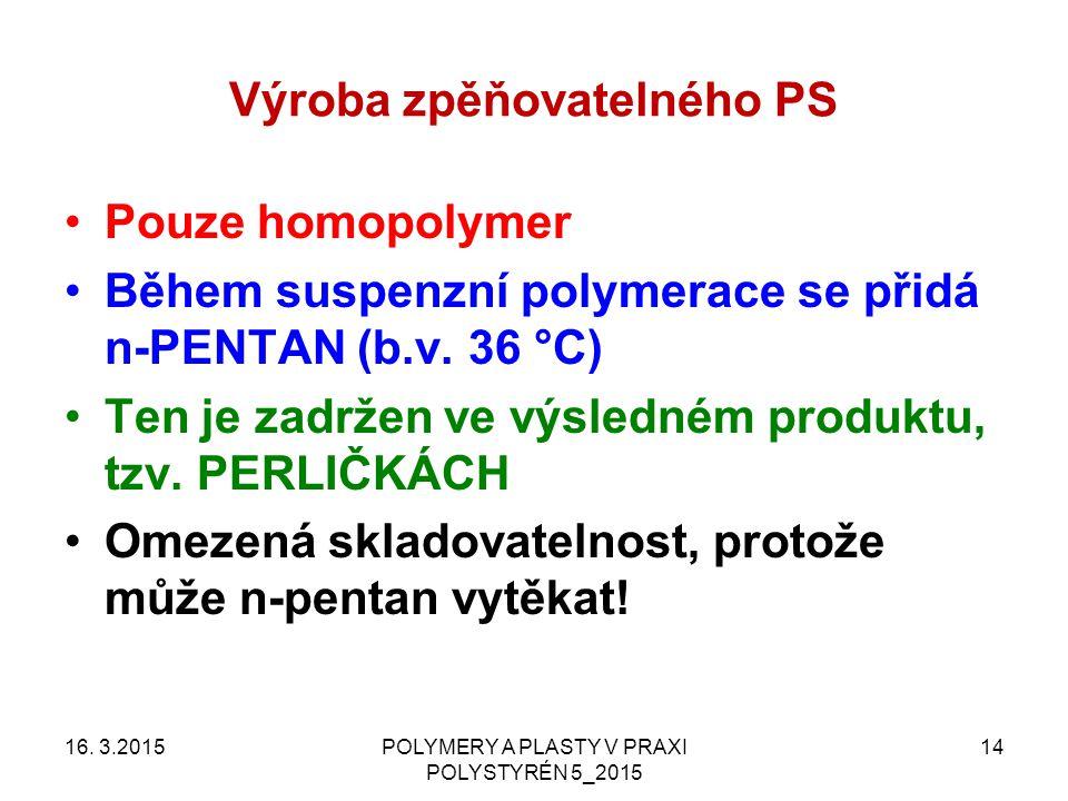 Výroba zpěňovatelného PS Pouze homopolymer Během suspenzní polymerace se přidá n-PENTAN (b.v. 36 °C) Ten je zadržen ve výsledném produktu, tzv. PERLIČ