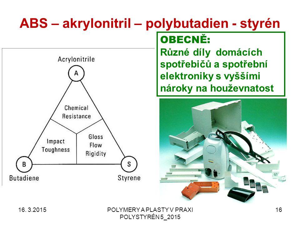 ABS – akrylonitril – polybutadien - styrén 16. 3.2015POLYMERY A PLASTY V PRAXI POLYSTYRÉN 5_2015 16 OBECNĚ: Různé díly domácích spotřebičů a spotřební