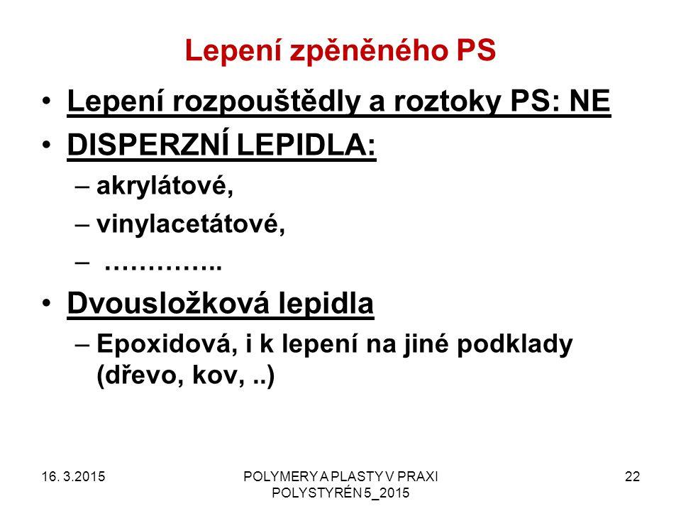 Lepení zpěněného PS 16. 3.2015POLYMERY A PLASTY V PRAXI POLYSTYRÉN 5_2015 22 Lepení rozpouštědly a roztoky PS: NE DISPERZNÍ LEPIDLA: –akrylátové, –vin