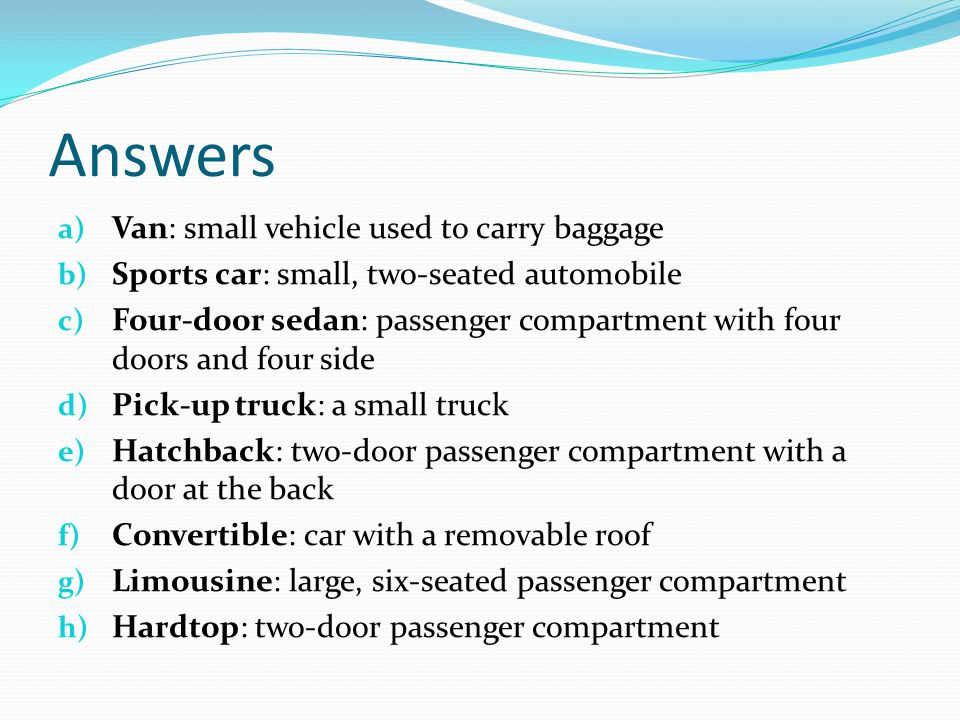 Answers a) Van: small vehicle used to carry baggage b) Sports car: small, two-seated automobile c) Four-door sedan: passenger compartment with four doors and four side d) Pick-up truck: a small truck e) Hatchback: two-door passenger compartment with a door at the back f) Convertible: car with a removable roof g) Limousine: large, six-seated passenger compartment h) Hardtop: two-door passenger compartment