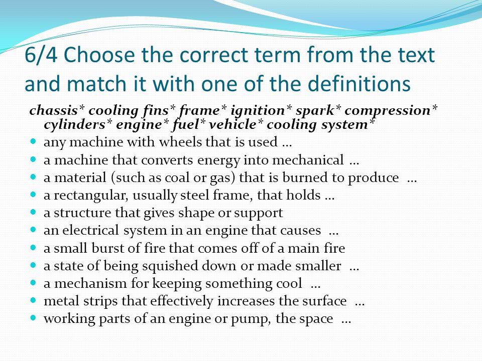 6/4 Choose the correct term from the text and match it with one of the definitions chassis* cooling fins* frame* ignition* spark* compression* cylinders* engine* fuel* vehicle* cooling system* any machine with wheels that is used … a machine that converts energy into mechanical … a material (such as coal or gas) that is burned to produce … a rectangular, usually steel frame, that holds … a structure that gives shape or support an electrical system in an engine that causes … a small burst of fire that comes off of a main fire a state of being squished down or made smaller … a mechanism for keeping something cool … metal strips that effectively increases the surface … working parts of an engine or pump, the space …
