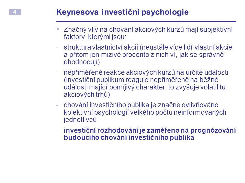 4 Keynesova investiční psychologie  Značný vliv na chování akciových kurzů mají subjektivní faktory, kterými jsou: -struktura vlastnictví akcií (neustále více lidí vlastní akcie a přitom jen mizivé procento z nich ví, jak se správně ohodnocují) -nepřiměřené reakce akciových kurzů na určité události (investiční publikum reaguje nepřiměřeně na běžné události mající pomíjivý charakter, to zvyšuje volatilitu akciových trhů) -chování investičního publika je značně ovlivňováno kolektivní psychologií velkého počtu neinformovaných jednotlivců -investiční rozhodování je zaměřeno na prognózování budoucího chování investičního publika
