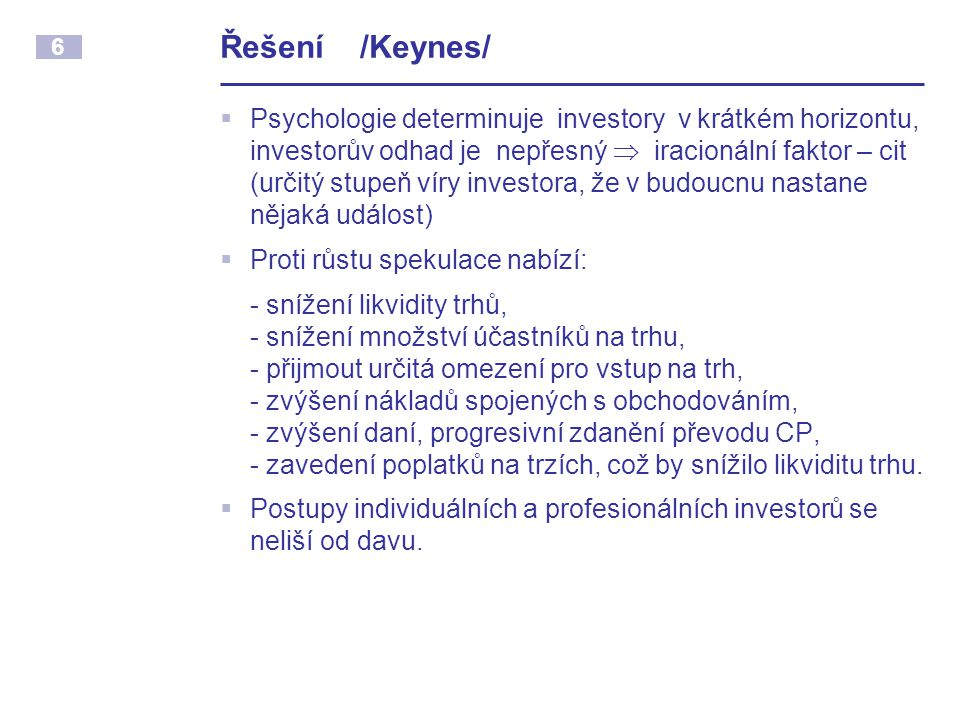 6 Řešení /Keynes/  Psychologie determinuje investory v krátkém horizontu, investorův odhad je nepřesný  iracionální faktor – cit (určitý stupeň víry investora, že v budoucnu nastane nějaká událost)  Proti růstu spekulace nabízí: - snížení likvidity trhů, - snížení množství účastníků na trhu, - přijmout určitá omezení pro vstup na trh, - zvýšení nákladů spojených s obchodováním, - zvýšení daní, progresivní zdanění převodu CP, - zavedení poplatků na trzích, což by snížilo likviditu trhu.