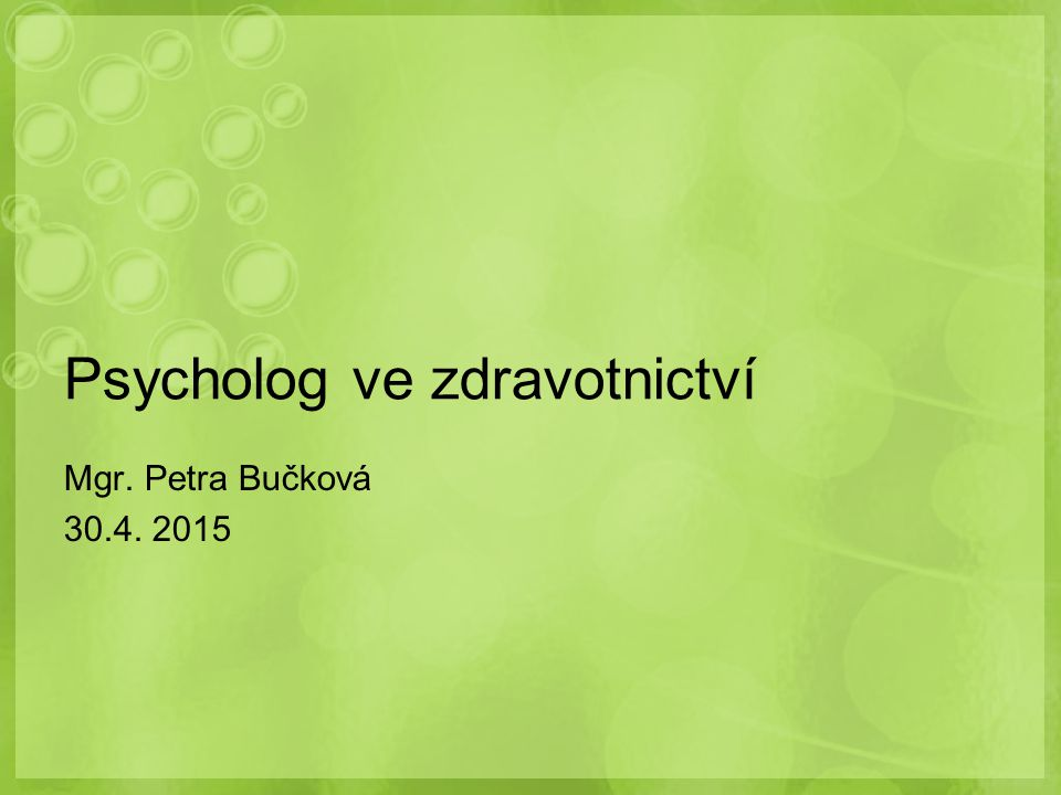 Psycholog ve zdravotnictví Mgr. Petra Bučková 30.4. 2015