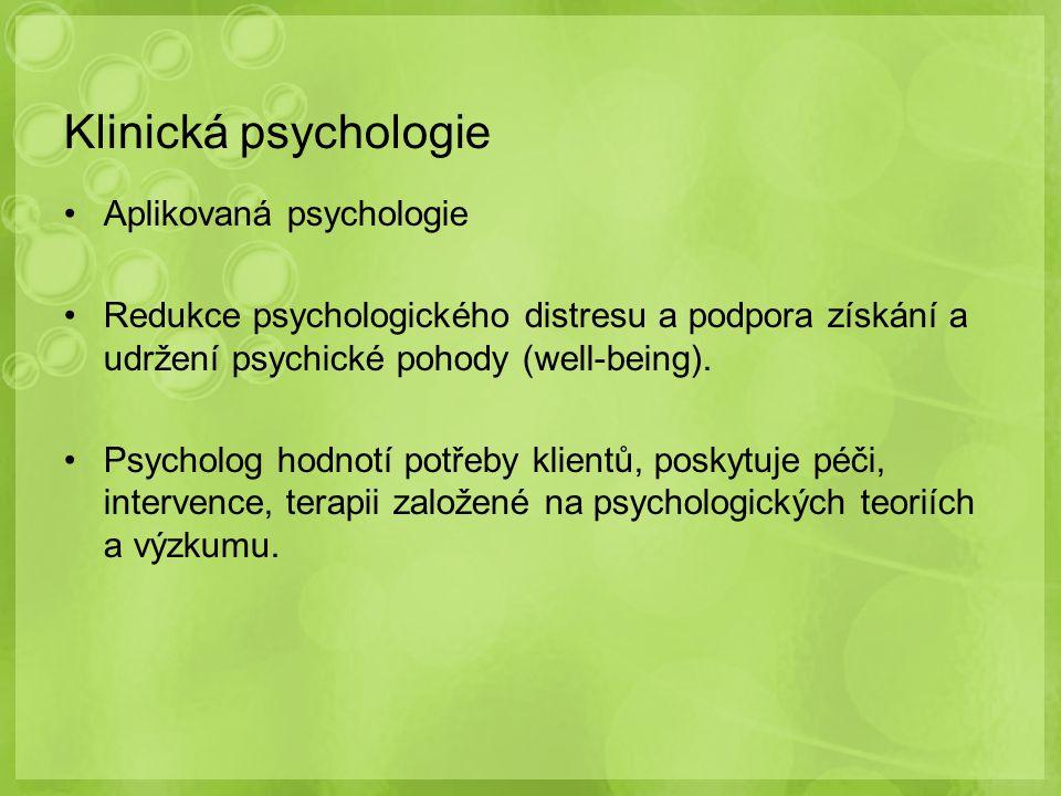 Klinická psychologie Aplikovaná psychologie Redukce psychologického distresu a podpora získání a udržení psychické pohody (well-being). Psycholog hodn
